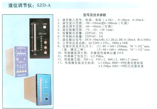 液位调节仪:SZD-A 主要技术参数 1、 液位输入信号:电感、电阻(≤1K),0-10mA, 4-20mA 2、 液位显示范围:-50-+50mm或0-100mm(可调) 3、 液位调节范围:-40-+40mm(可调) 4、 液位报警范围:-75、-50、+50 (mm) 5、 报警输出容量:220VAC/5A 6、 开泵触点容量:220VAC/5A 7、 液位输出信号:DC0-10mA RL≤1.